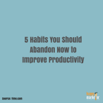 5 Habits You Should Abandon Now To Improve Productivity